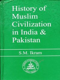 History of Muslim Civilization in India and Pakistan By S.M Ikram